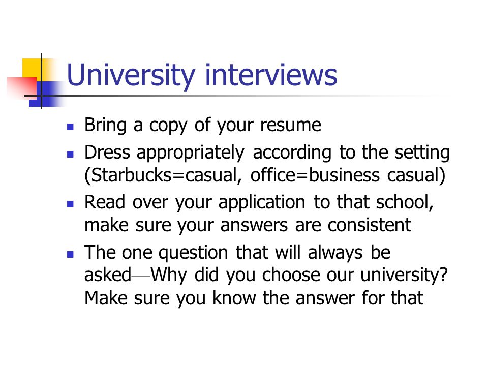 University interviews Bring a copy of your resume Dress appropriately according to the setting (Starbucks=casual, office=business casual) Read over yo