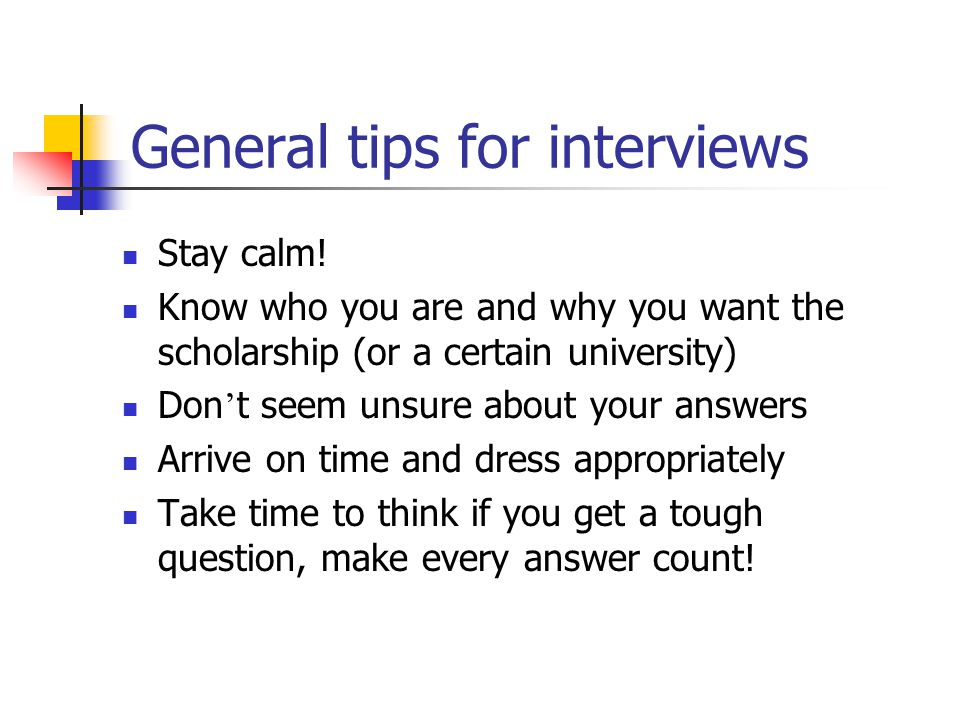 General tips for interviews Stay calm! Know who you are and why you want the scholarship (or a certain university) Don t seem unsure about your answer