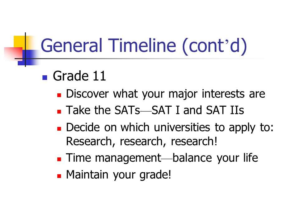 General Timeline (cont d) Grade 11 Discover what your major interests are Take the SATs SAT I and SAT IIs Decide on which universities to apply to: Re