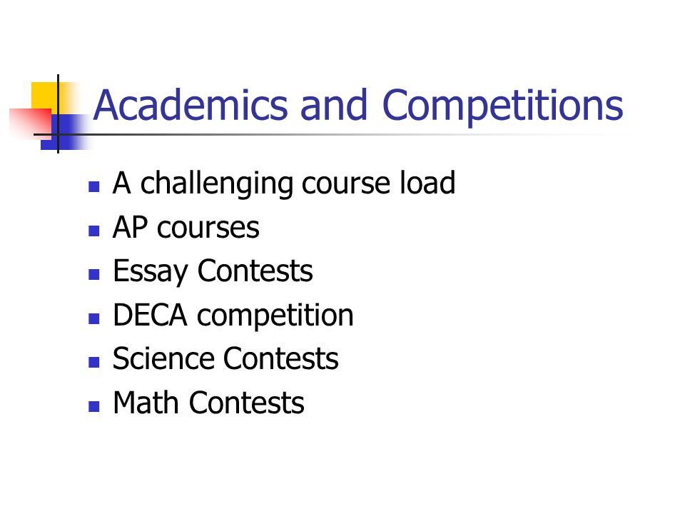 Academics and Competitions A challenging course load AP courses Essay Contests DECA competition Science Contests Math Contests