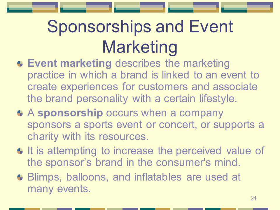 24 Sponsorships and Event Marketing Event marketing describes the marketing practice in which a brand is linked to an event to create experiences for