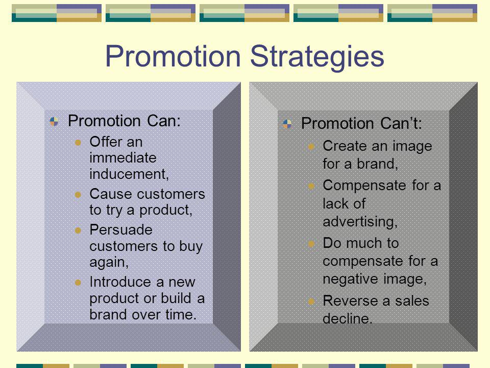 4 Promotion Strategies Promotion Can: Offer an immediate inducement, Cause customers to try a product, Persuade customers to buy again, Introduce a ne