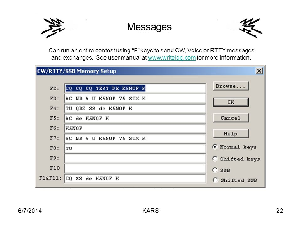 6/7/2014KARS22 Messages Can run an entire contest using F keys to send CW, Voice or RTTY messages and exchanges. See user manual at www.writelog.com f