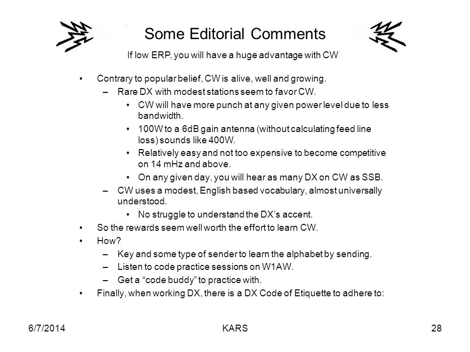 6/7/2014KARS28 Some Editorial Comments Contrary to popular belief, CW is alive, well and growing. –Rare DX with modest stations seem to favor CW. CW w