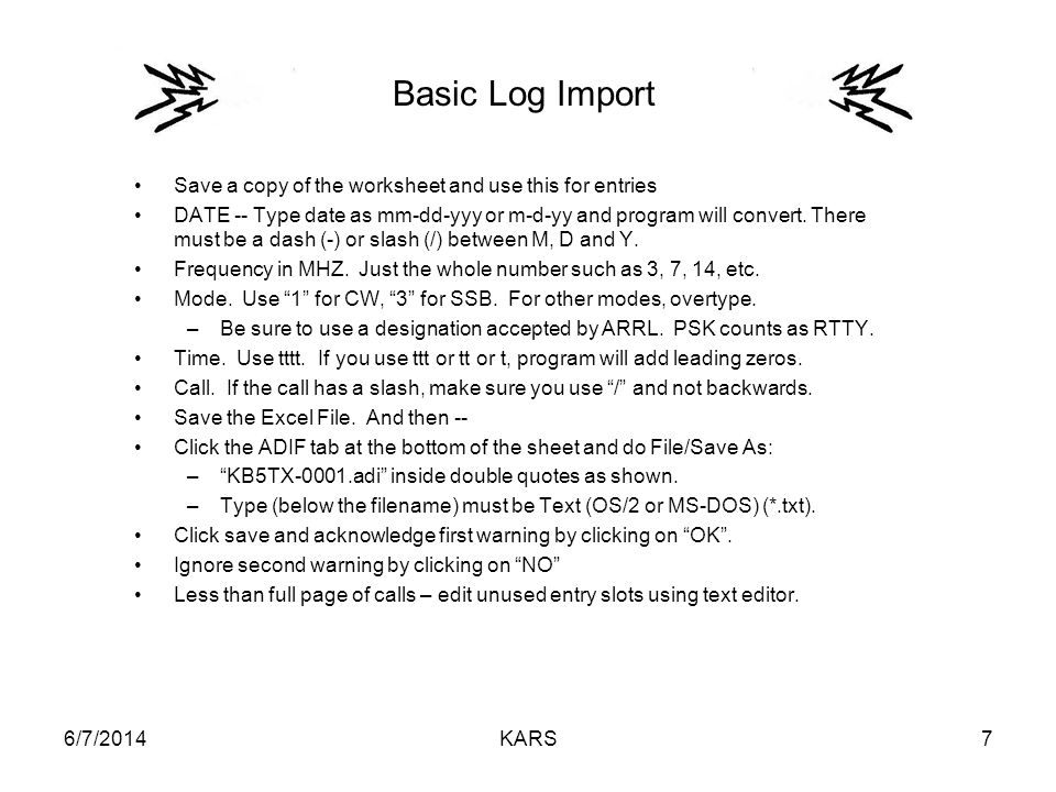 6/7/2014KARS7 Basic Log Import Save a copy of the worksheet and use this for entries DATE -- Type date as mm-dd-yyy or m-d-yy and program will convert.