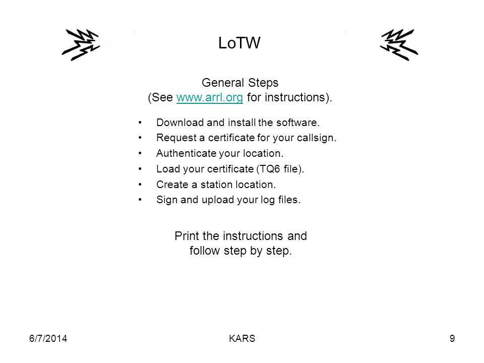 6/7/2014KARS9 LoTW Download and install the software. Request a certificate for your callsign. Authenticate your location. Load your certificate (TQ6
