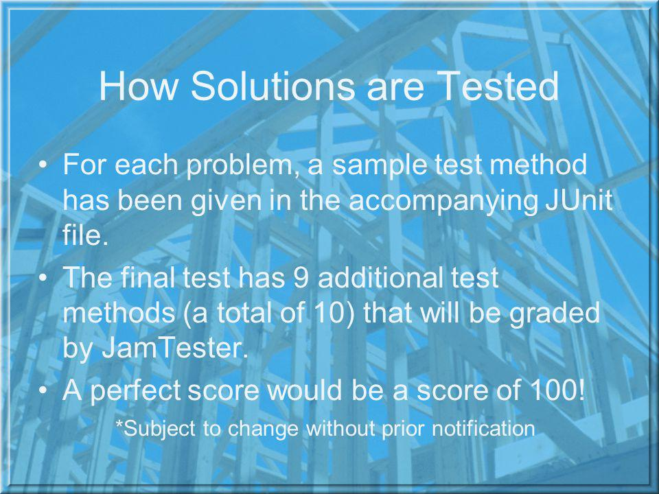 How Solutions are Tested For each problem, a sample test method has been given in the accompanying JUnit file. The final test has 9 additional test me