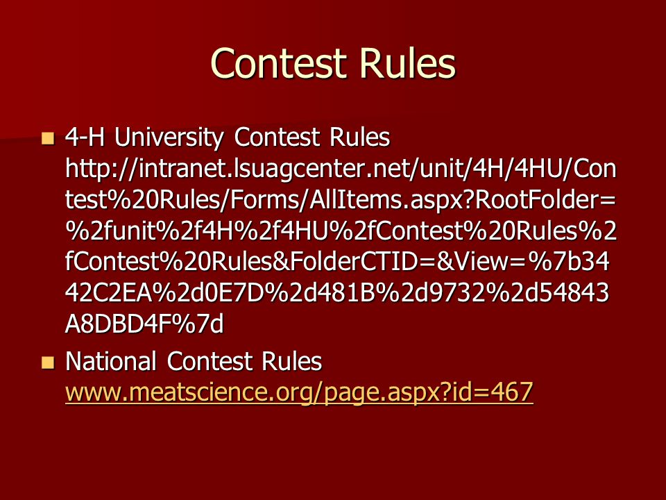 Contest Rules 4-H University Contest Rules http://intranet.lsuagcenter.net/unit/4H/4HU/Con test%20Rules/Forms/AllItems.aspx RootFolder= %2funit%2f4H%2f4HU%2fContest%20Rules%2 fContest%20Rules&FolderCTID=&View=%7b34 42C2EA%2d0E7D%2d481B%2d9732%2d54843 A8DBD4F%7d 4-H University Contest Rules http://intranet.lsuagcenter.net/unit/4H/4HU/Con test%20Rules/Forms/AllItems.aspx RootFolder= %2funit%2f4H%2f4HU%2fContest%20Rules%2 fContest%20Rules&FolderCTID=&View=%7b34 42C2EA%2d0E7D%2d481B%2d9732%2d54843 A8DBD4F%7d National Contest Rules www.meatscience.org/page.aspx id=467 National Contest Rules www.meatscience.org/page.aspx id=467 www.meatscience.org/page.aspx id=467