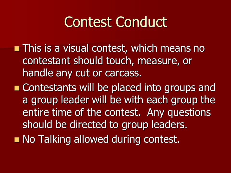 Contest Conduct This is a visual contest, which means no contestant should touch, measure, or handle any cut or carcass.