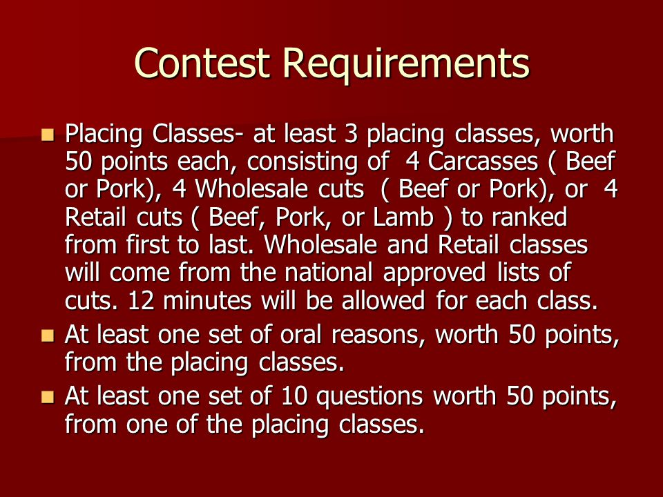 Contest Requirements Placing Classes- at least 3 placing classes, worth 50 points each, consisting of 4 Carcasses ( Beef or Pork), 4 Wholesale cuts ( Beef or Pork), or 4 Retail cuts ( Beef, Pork, or Lamb ) to ranked from first to last.