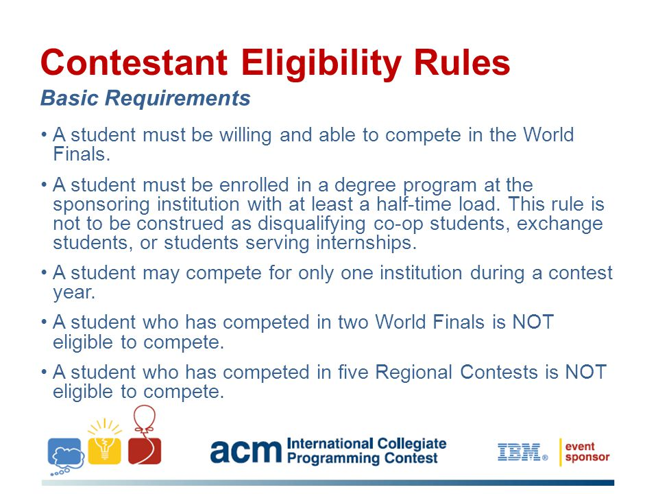 Contestant Eligibility Rules Basic Requirements A student must be willing and able to compete in the World Finals. A student must be enrolled in a deg