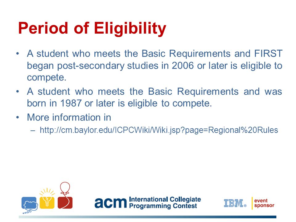 Period of Eligibility A student who meets the Basic Requirements and FIRST began post-secondary studies in 2006 or later is eligible to compete. A stu