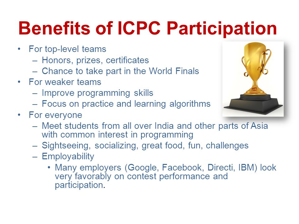 Benefits of ICPC Participation For top-level teams –Honors, prizes, certificates –Chance to take part in the World Finals For weaker teams –Improve programming skills –Focus on practice and learning algorithms For everyone –Meet students from all over India and other parts of Asia with common interest in programming –Sightseeing, socializing, great food, fun, challenges –Employability Many employers (Google, Facebook, Directi, IBM) look very favorably on contest performance and participation.