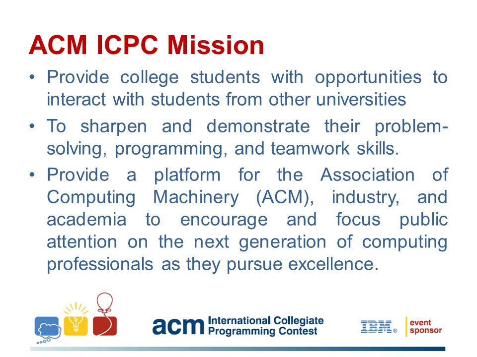 ACM ICPC Mission Provide college students with opportunities to interact with students from other universities To sharpen and demonstrate their problem- solving, programming, and teamwork skills.