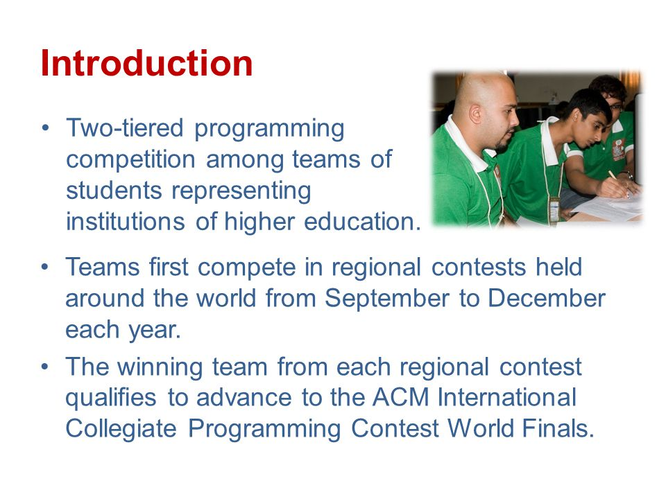 Introduction Teams first compete in regional contests held around the world from September to December each year.