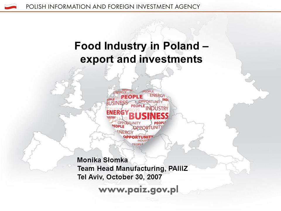 Food Industry in Poland – export and investments Monika Słomka Team Head Manufacturing, PAIiIZ Tel Aviv, October 30, 2007