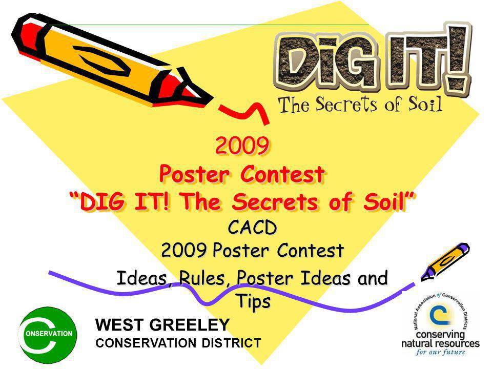 2009 Poster Contest DIG IT! The Secrets of Soil CACD 2009 Poster Contest Ideas, Rules, Poster Ideas and Tips WEST GREELEY CONSERVATION DISTRICT