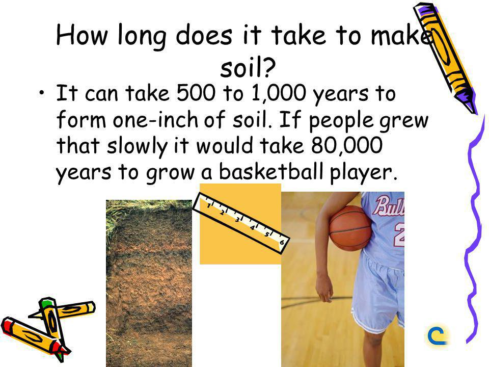 How long does it take to make soil? It can take 500 to 1,000 years to form one-inch of soil. If people grew that slowly it would take 80,000 years to