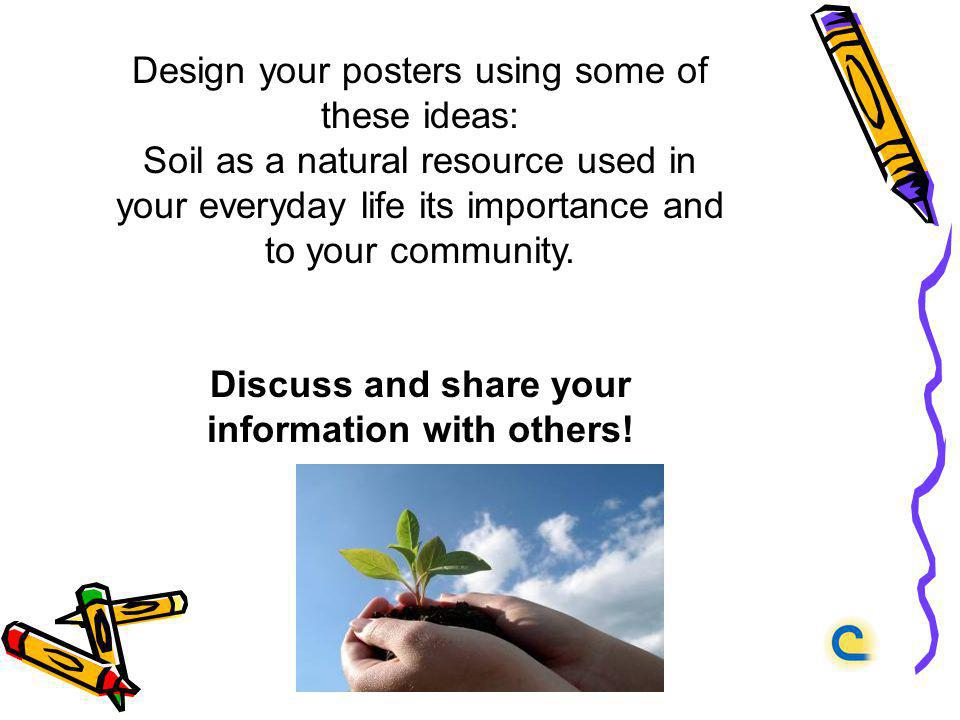 Design your posters using some of these ideas: Soil as a natural resource used in your everyday life its importance and to your community. Discuss and