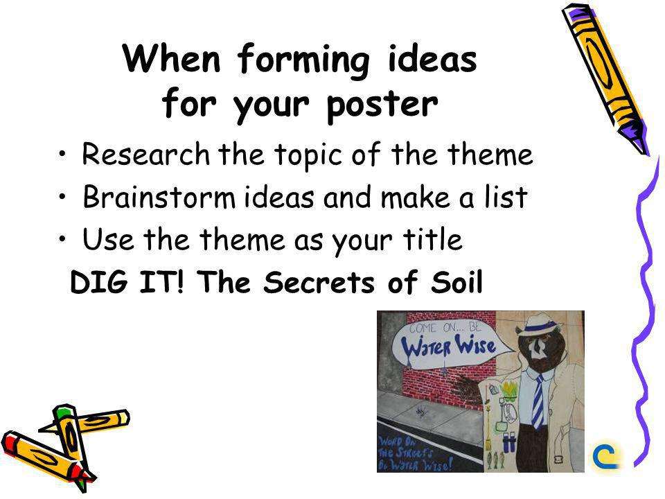 When forming ideas for your poster Research the topic of the theme Brainstorm ideas and make a list Use the theme as your title DIG IT.