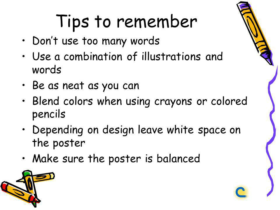 Tips to remember Dont use too many words Use a combination of illustrations and words Be as neat as you can Blend colors when using crayons or colored pencils Depending on design leave white space on the poster Make sure the poster is balanced