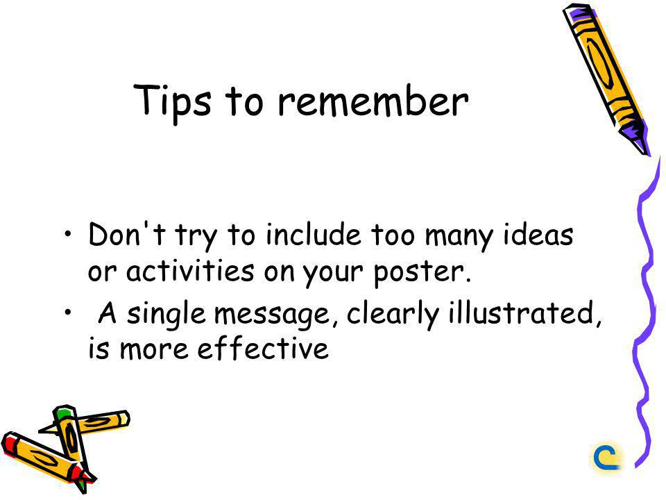 Tips to remember Don't try to include too many ideas or activities on your poster. A single message, clearly illustrated, is more effective