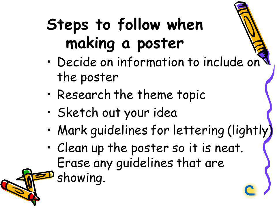 Steps to follow when making a poster Decide on information to include on the poster Research the theme topic Sketch out your idea Mark guidelines for lettering (lightly) Clean up the poster so it is neat.