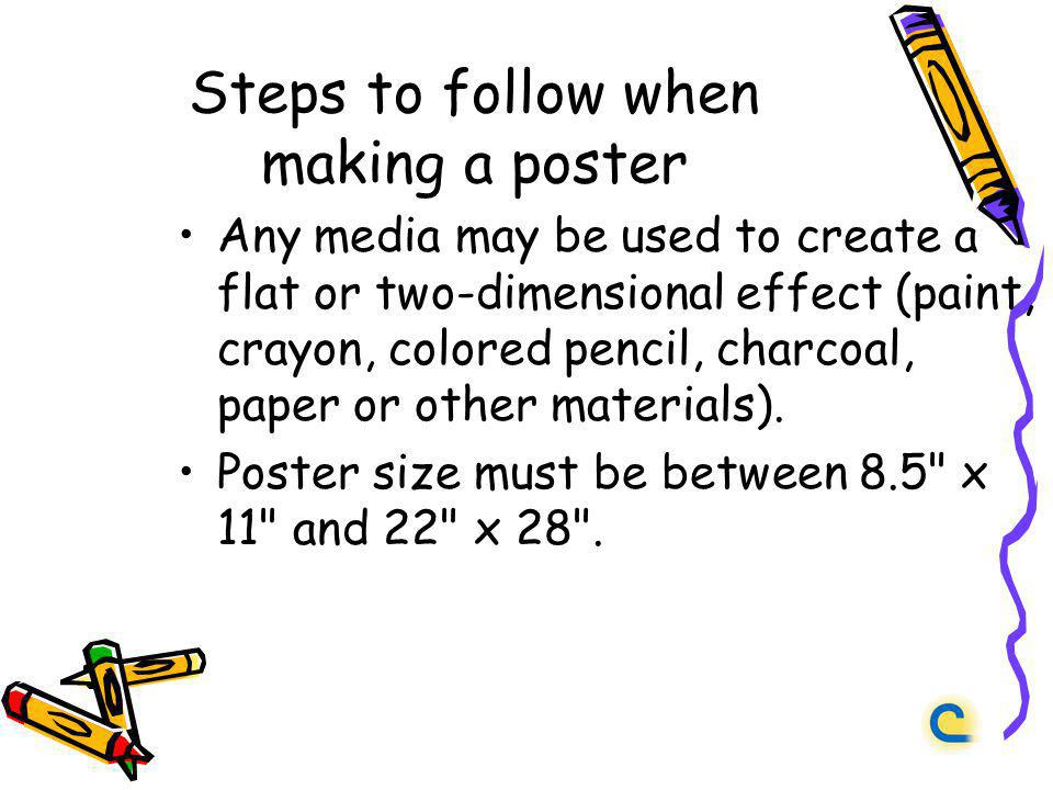 Steps to follow when making a poster Any media may be used to create a flat or two-dimensional effect (paint, crayon, colored pencil, charcoal, paper