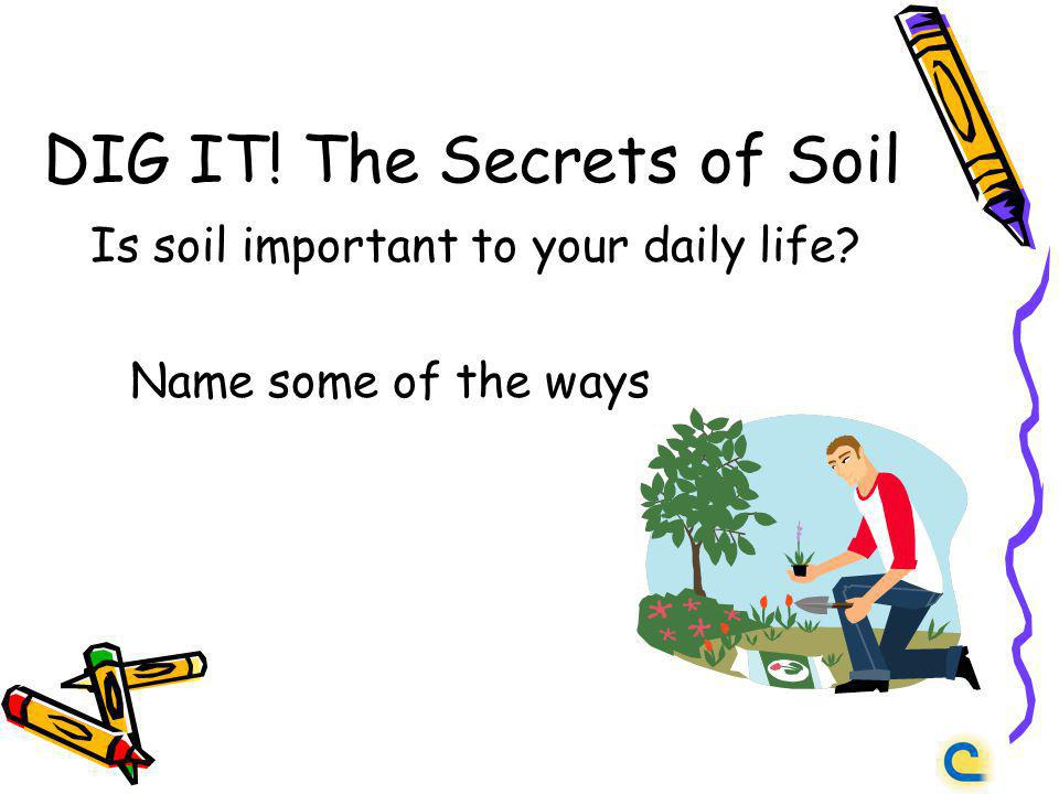 DIG IT! The Secrets of Soil Is soil important to your daily life? Name some of the ways