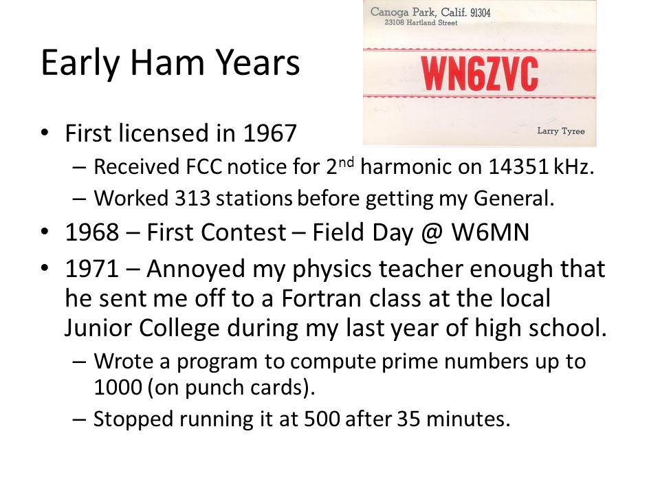 Early Ham Years First licensed in 1967 – Received FCC notice for 2 nd harmonic on 14351 kHz. – Worked 313 stations before getting my General. 1968 – F
