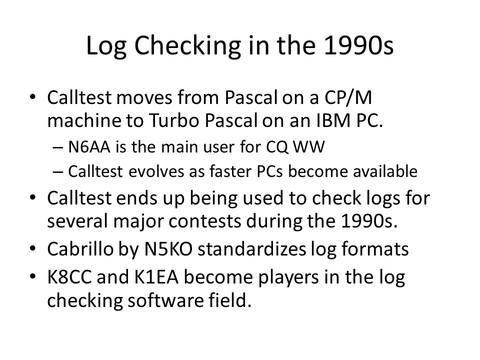 Log Checking in the 1990s Calltest moves from Pascal on a CP/M machine to Turbo Pascal on an IBM PC. – N6AA is the main user for CQ WW – Calltest evol