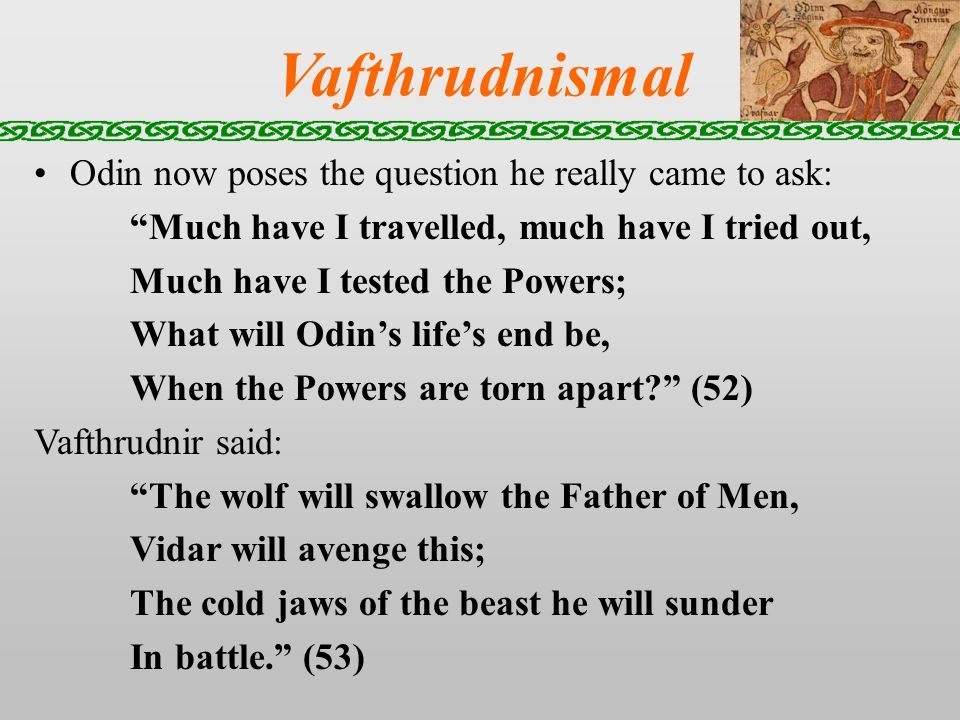 Vafthrudnismal Odin now poses the question he really came to ask: Much have I travelled, much have I tried out, Much have I tested the Powers; What will Odins lifes end be, When the Powers are torn apart.
