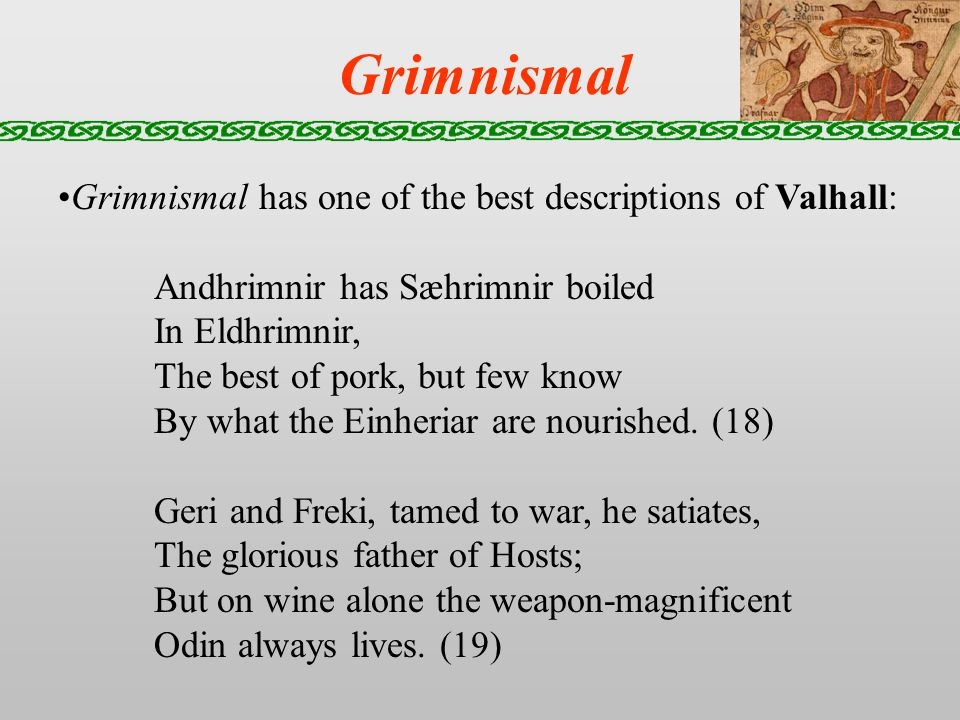 Grimnismal Grimnismal has one of the best descriptions of Valhall: Andhrimnir has Sæhrimnir boiled In Eldhrimnir, The best of pork, but few know By what the Einheriar are nourished.
