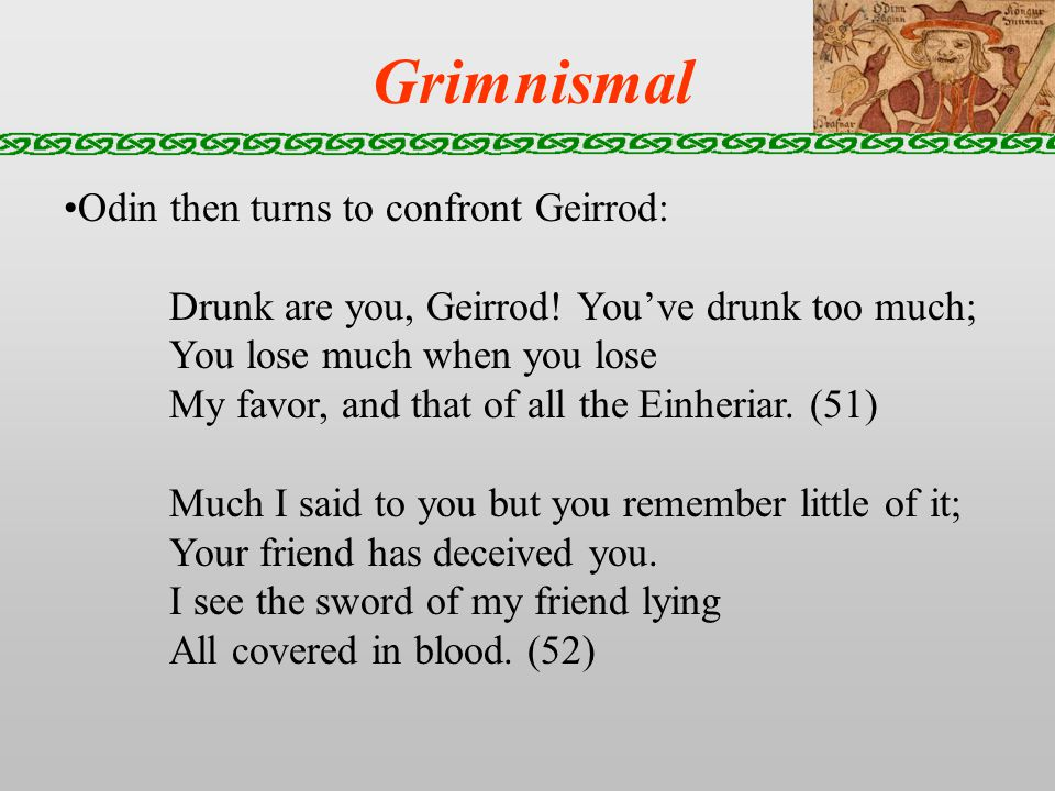 Grimnismal Odin then turns to confront Geirrod: Drunk are you, Geirrod.