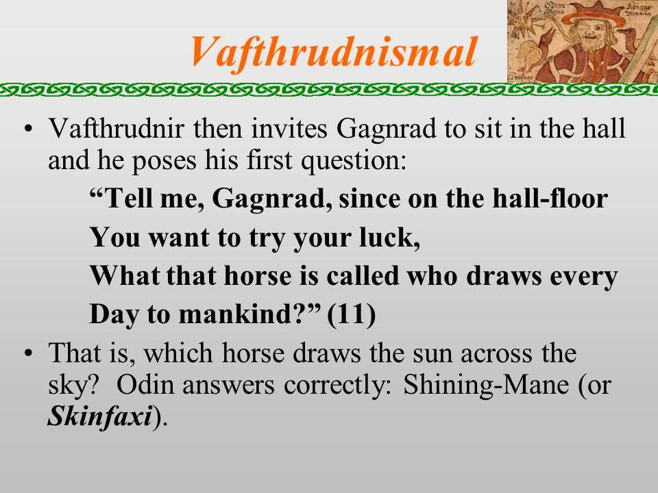 Vafthrudnismal Vafthrudnir then invites Gagnrad to sit in the hall and he poses his first question: Tell me, Gagnrad, since on the hall-floor You want to try your luck, What that horse is called who draws every Day to mankind.