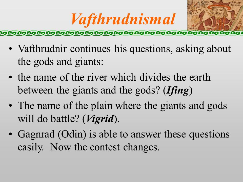 Vafthrudnismal Vafthrudnir continues his questions, asking about the gods and giants: the name of the river which divides the earth between the giants and the gods.