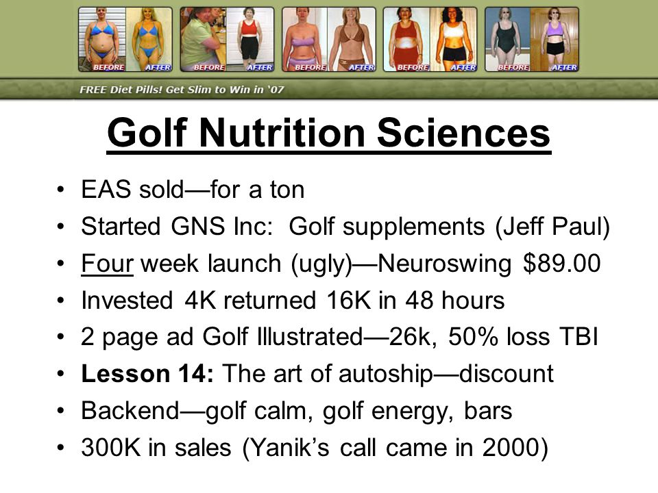 EAS soldfor a ton Started GNS Inc: Golf supplements (Jeff Paul) Four week launch (ugly)Neuroswing $89.00 Invested 4K returned 16K in 48 hours 2 page a