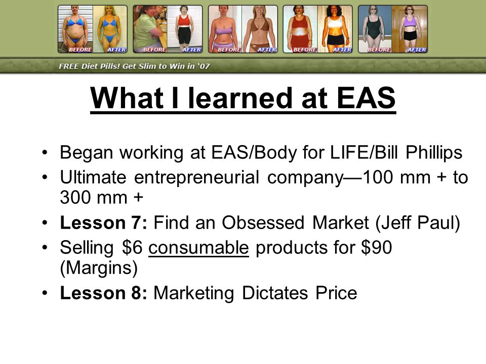 Began working at EAS/Body for LIFE/Bill Phillips Ultimate entrepreneurial company100 mm + to 300 mm + Lesson 7: Find an Obsessed Market (Jeff Paul) Se