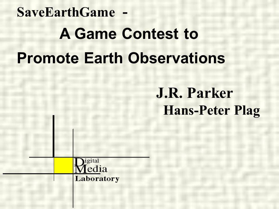 SaveEarthGame - A Game Contest to Promote Earth Observations J.R. Parker Hans-Peter Plag