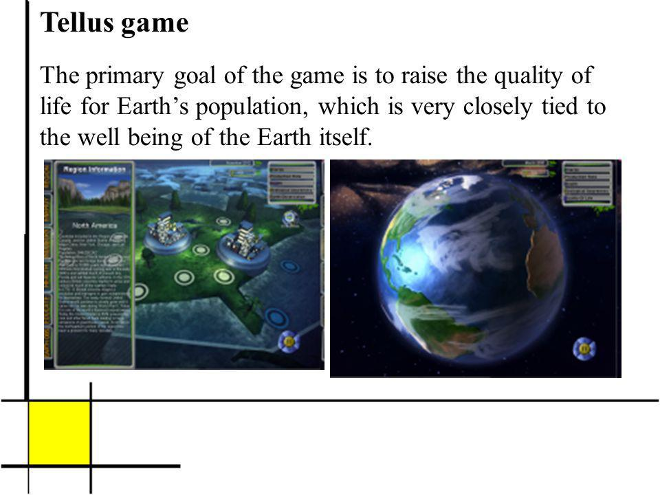 Tellus game The primary goal of the game is to raise the quality of life for Earths population, which is very closely tied to the well being of the Earth itself.