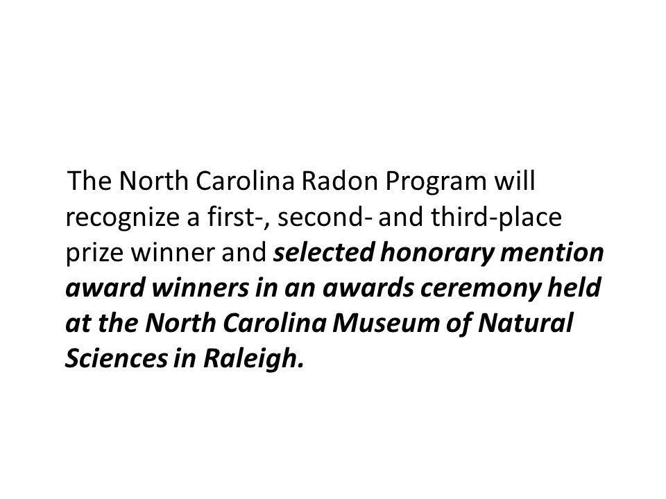 The North Carolina Radon Program will recognize a first-, second- and third-place prize winner and selected honorary mention award winners in an awards ceremony held at the North Carolina Museum of Natural Sciences in Raleigh.