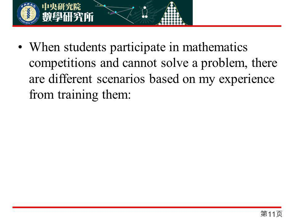 When students participate in mathematics competitions and cannot solve a problem, there are different scenarios based on my experience from training them: 11