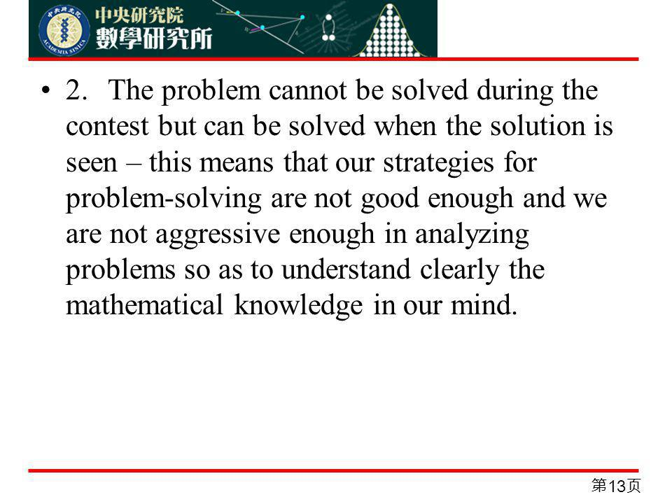 2.The problem cannot be solved during the contest but can be solved when the solution is seen – this means that our strategies for problem-solving are not good enough and we are not aggressive enough in analyzing problems so as to understand clearly the mathematical knowledge in our mind.