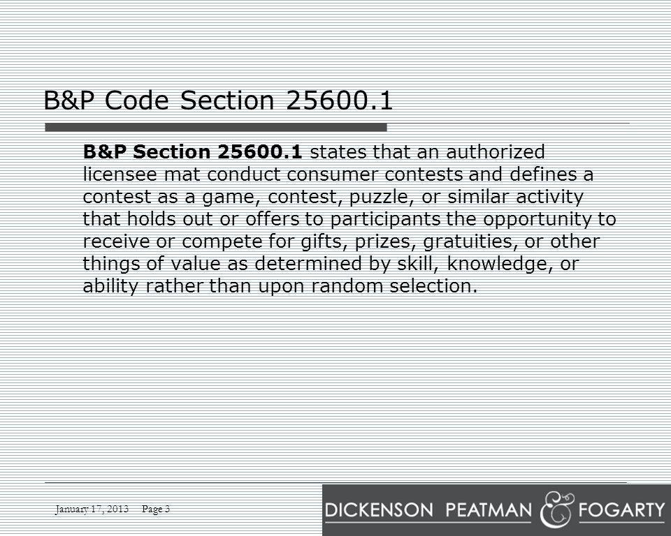 January 17, 2013 Page 3 B&P Code Section 25600.1 B&P Section 25600.1 states that an authorized licensee mat conduct consumer contests and defines a contest as a game, contest, puzzle, or similar activity that holds out or offers to participants the opportunity to receive or compete for gifts, prizes, gratuities, or other things of value as determined by skill, knowledge, or ability rather than upon random selection.