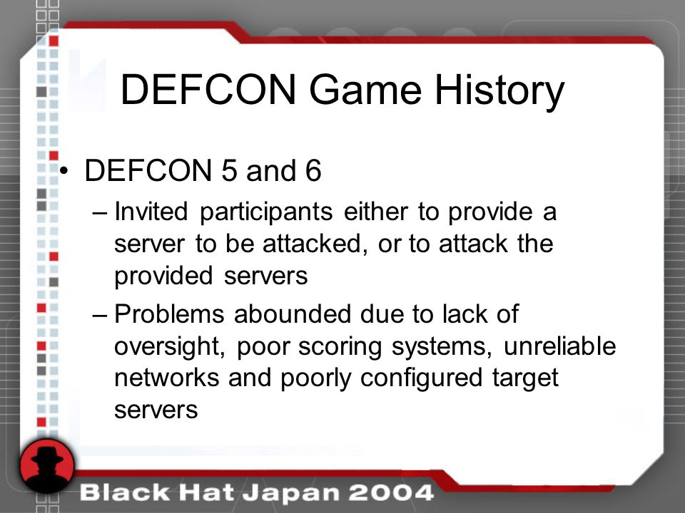 DEFCON Game History DEFCON 5 and 6 –Invited participants either to provide a server to be attacked, or to attack the provided servers –Problems abounded due to lack of oversight, poor scoring systems, unreliable networks and poorly configured target servers