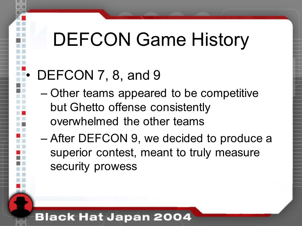 DEFCON Game History DEFCON 7, 8, and 9 –Other teams appeared to be competitive but Ghetto offense consistently overwhelmed the other teams –After DEFCON 9, we decided to produce a superior contest, meant to truly measure security prowess