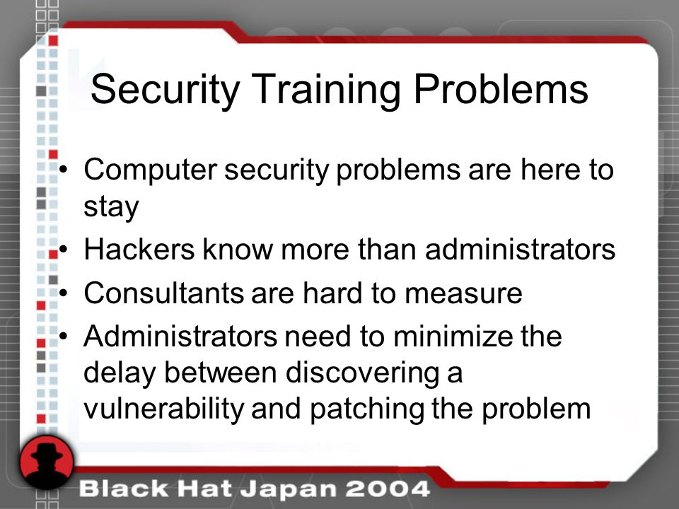 Security Training Problems Computer security problems are here to stay Hackers know more than administrators Consultants are hard to measure Administrators need to minimize the delay between discovering a vulnerability and patching the problem
