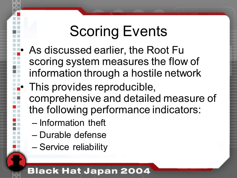 Scoring Events As discussed earlier, the Root Fu scoring system measures the flow of information through a hostile network This provides reproducible, comprehensive and detailed measure of the following performance indicators: –Information theft –Durable defense –Service reliability