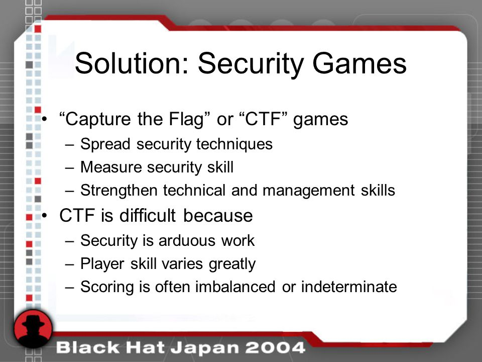 Solution: Security Games Capture the Flag or CTF games –Spread security techniques –Measure security skill –Strengthen technical and management skills CTF is difficult because –Security is arduous work –Player skill varies greatly –Scoring is often imbalanced or indeterminate