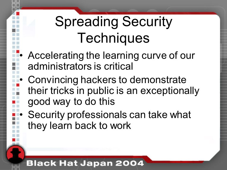 Spreading Security Techniques Accelerating the learning curve of our administrators is critical Convincing hackers to demonstrate their tricks in public is an exceptionally good way to do this Security professionals can take what they learn back to work